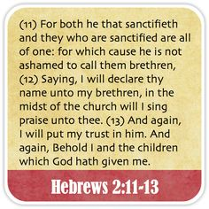 Hebrews 2:11-13 - For both he that sanctifieth and they who are sanctified are all of one: for which cause he is not ashamed to call them brethren, Saying, I will declare thy name unto my brethren, in the midst of the church will I sing praise unto thee. And again, I will put my trust in him. And again, Behold I and the children which God hath given me.