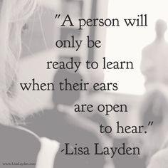 """""""A person will only be ready to learn when their ears are open to hear."""" – Lisa Layden The ego (the 'ears') can keep us from new perspectives, truths, etc. It is when we can let go of the need to listen and live our life from the ego; that true learning can begin. Does this resonate with you? 'Til next time remember Life is happening BY you, not TO you™"""