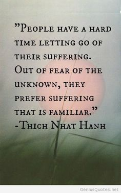 People have a hard time letting go of their suffering. Out of fear of the unknown, they prefer suffering that is familiar. -Thich Nhat Hanh Quote #quote #quotes #quoteoftheday