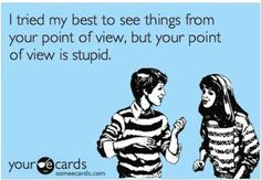 I tried my best to see thigns from your point of view but your point of view is stupid