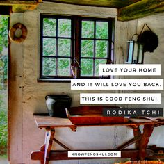 LOVE YOUR HOME AND IT WILL LOVE YOU BACK; this is good feng shui.