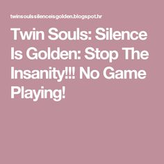 Twin Souls: Silence Is Golden: Stop The Insanity!!!  No Game Playing!