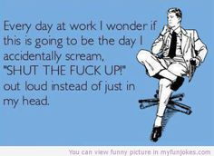 """Every day at work I wonder if this is going to be the day I accidentally scream """"SHUT THE FUCK UP"""" out loud instead of just in my head."""