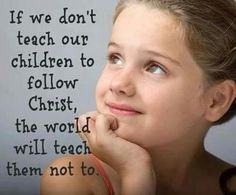 If we don't teach our children to follow Christ, the world will teach them not to. the lord, cant wait, faith, christ, children, parent, teacher, quot, kid