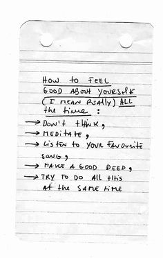 how to feel good about yourself (i mean really) all the time: don't think + pray + listen to your favorite song + make a good deed + try to do all this at the same time
