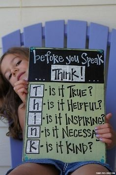 before you speak think - this is true? is it helpful? is it inspiring? is it necessary? is it kind?