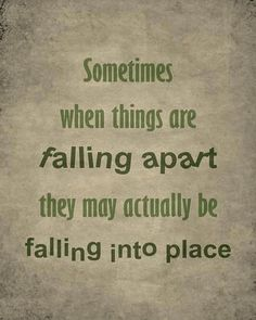 Sometimes when things are falling apart, they may actually be falling into place