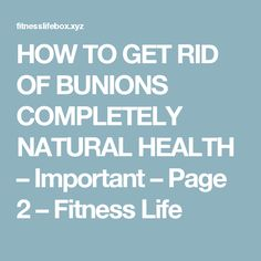 HOW TO GET RID OF BUNIONS COMPLETELY NATURAL HEALTH – Important – Page 2 – Fitness Life