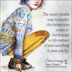 The most reliable way to predict the future is to create it. Participate in life instead of just watching it pass you by.