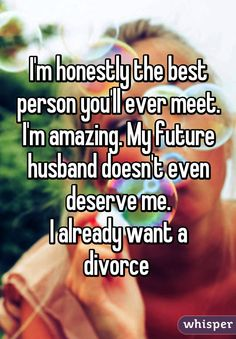 """""""I'm honestly the best person you'll ever meet. I'm amazing. My future husband doesn't even deserve me. I already want a divorce"""""""