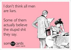 Free, Confession Ecard: I don't think all men are liars.   Some of them actually believe the stupid shit they say.