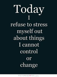 Today I refuse to stress myself out about things I cannot control or change. Picture Quotes.