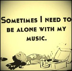 Sometimes, I need to be alone with my MUSIC | Popular inspirational quotes at EmilysQuotes