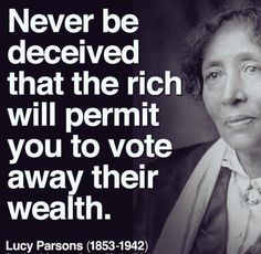 """Never be deceived that the rich will permit you to vote away their wealth."" - Lucy Parsons (1853-1942)"