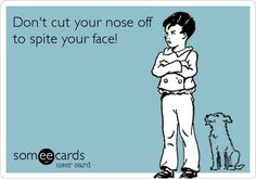 Don't cut your nose off to spite your face!