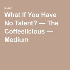 What If You Have No Talent? — The Coffeelicious — Medium
