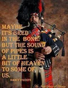 """""""Maybe it's bred in the bone, but the sound of pipesis a little bit of Heaven to some of us."""" True statement!"""