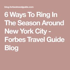 6 Ways To Ring In The Season Around New York City - Forbes Travel Guide Blog