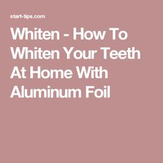 Whiten - How To Whiten Your Teeth At Home With Aluminum Foil