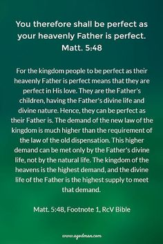 Matt. 5:48 You therefore shall be perfect as your heavenly Father is perfect. For the kingdom people to be perfect as their heavenly Father is perfect means that they are perfect in His love. They are the Father's children, having the Father's divine life and divine nature. Hence, they can be perfect as their Father is. The demand of the new law of the kingdom is much higher than the requirement of the law of the old dispensation. This higher demand can be met only by the Father's divine…