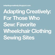 Adapting Creatively: For Those Who Sew: Favorite Wheelchair Clothing Sewing Sites