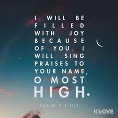K-LOVE's Verse of the Day. I will be filled with joy because of you. I will sing praises to your name, O Most High. Psalm 9:2 NLT