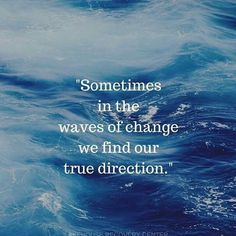 Sometimes in the waves of change we find our true direction.