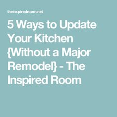 5 Ways to Update Your Kitchen {Without a Major Remodel} - The Inspired Room