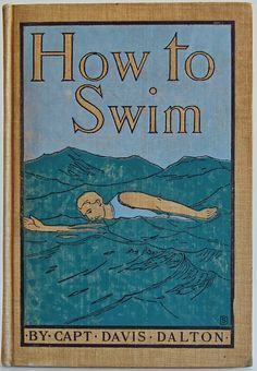 How to Swim by Captain Davis Dalton, New York and London: G. P. Putnam's Sons, The Knickerbocker Press,1899