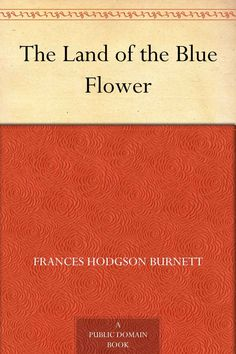 The Land of the Blue Flower by Frances Hodgson Burnett - An exquisite short story ♥ (This links to a free digital edition available on Amazon.)
