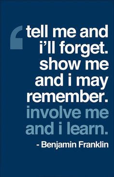 """tell me and i'll forget. show me and I may remember. involve me and I learn."" I think Benjamin Franklin must have been incredible. Such a wise and intelligent human being. Great Quotes, Quotes To Live By, Me Quotes, Motivational Quotes, Inspirational Quotes, Positive Quotes, Motivational Leadership, Famous Quotes, Cover Quotes"