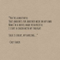 You're a mouthful that amounts for another week on my own... | Talk is Cheap - Chet Faker