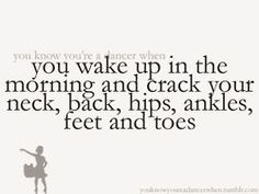 you wake up in the morning and crack your neck, back, hips, ankles, feet, and toes
