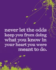 Never let the odds keep you from doing what you know in your heart you were meant to do. #Faith #Motivation #Encouragement