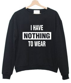 I Have Nothing To Wear Shirt, Graphic Tee, Tumblr Graphic Shirts sweatshirt