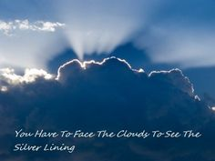 You Have to face the clouds to see the silver lining