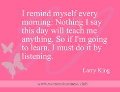 Nothing I say this day will teach me anything. So if I'm going to learn, I must do it by listening. Larry King