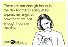 There are not enough hours in the day for me to adequately express my angst at how there are not enough hours in the day.