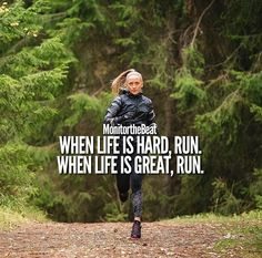 When life is hard, run. When life is great, run.