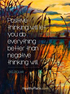 Positive Quote: Positive thinking will let you do everything better than negative thinking will - Zig ziglar.  www.HealthyPlace.com