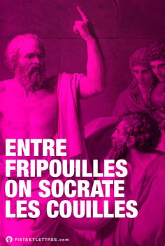 Entre Fripouilles, on Socrate les couilles.