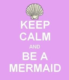 keep calm and be a mermaid