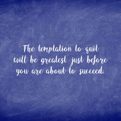 Inspirational Quote- The temptation to quit will be greatest just before you are about to succeed.