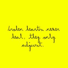 Broken hearts never heal, they only adjust.