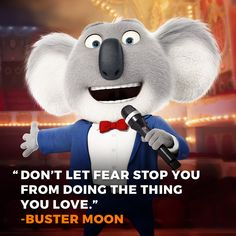 """Just watched S.I.N.G., great movie! ^_^ #sing #movie #animation #quote #inspiration #moviequote """"Don't let fear stop you from doing the thing you love."""" - Buster Moon"""