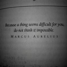 Because a thing seems difficult for you, do not think it impossible - Marcus Aurelius. Wise Quotes, Quotable Quotes, Book Quotes, Great Quotes, Words Quotes, Wise Words, Quotes To Live By, Inspirational Quotes, Sayings