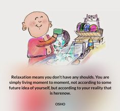 Relaxation means you don't have any shoulds. You are simply living moment to…