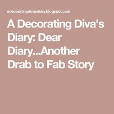 A Decorating Diva's Diary: Dear Diary...Another Drab to Fab Story