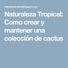 Naturaleza Tropical: Como crear y mantener una colección de cactus