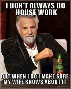 I DON'T ALWAYS DO HOUSE WORK BUT WHEN I DO I MAKE SURE MY WIFE KNOWS ABOUT IT « Gazilla Funny Memes and Pictures